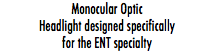 Monocular Optic Headlight designed specifically for the ENT specialty
